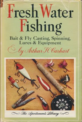 Fresh Water Fishing Bait and Fly Casting, Spinning, Lures and Equipment. Arthur H. Carhart.