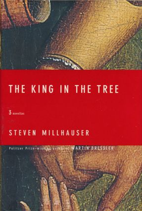 The King in the Tree Three Novellas. Steven Millhauser