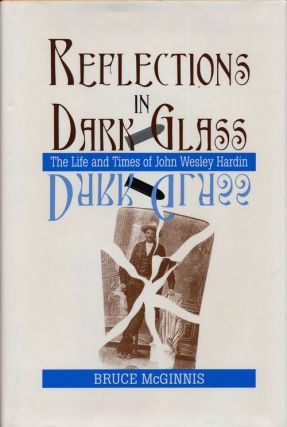 Reflections in Dark Glass The Life and Times of John Wesley Hardin. Bruce McGinnis