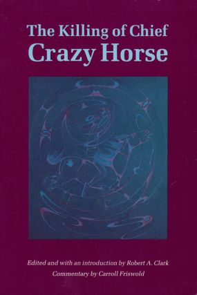 The Killing of Chief Crazy Horse Three Eyewitness Views by the Indian, Chief He Dog; the...