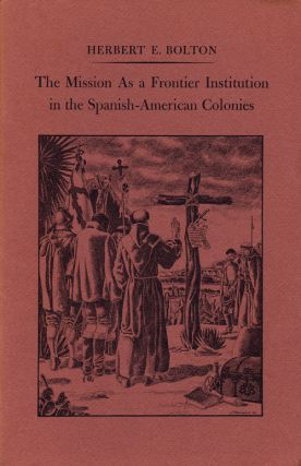 The Mission As a Frontier Institution in the Spanish-American Colonies. Herbert Eugene Bolton
