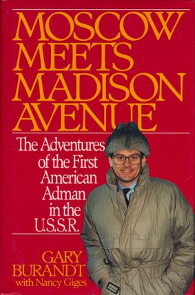 Moscow Meets Madison Avenue The Adventures of the First American Adman in the U. S. S. R. Gary...