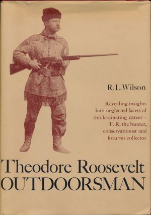 Theodore Roosevelt: Outdoorsman Revealing Insights Into Neglected Facets of This Fascinating...