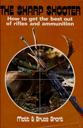 The Sharp Shooter How to Get the Best out of Rifles and Ammunition. Matt Grant, Bruce Grant