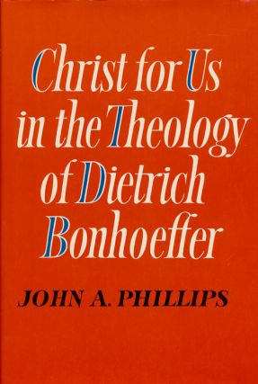Christ for Us in the Theology of Dietrich Bonhoeffer. John A. Phillips