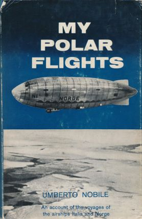My Polar Flights An Account of the Voyages of the Airships Italia and Norge. Umberto Nobile