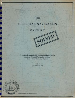The Celestial Navigation Mystery: Solved A Workbook-Manual with Problems and Answers for Practical Celestial Navigation with the Sun, Moon, Stars, and Planets. David Owen Bell.