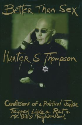 Better Than Sex Confessions of a Political Junkie Trapped like a Rat in Mr. Bill's Neighborhood. Hunter S. Thompson.