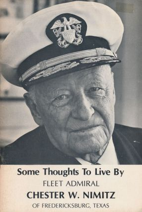 Some Thoughts to Live By From Fleet Admiral Chester W. Nimitz United States Navy. Chester W. Nimitz