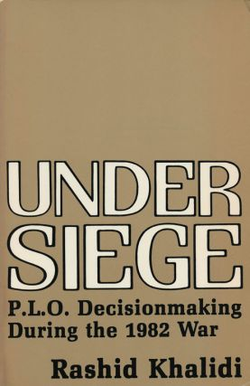 Under Siege P. L. O. Decisionmaking During the 1982 War. Rashid Khalidi