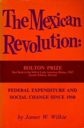 The Mexican Revolution Federal Expenditure and Social Change Since 1910. James W. Wilkie