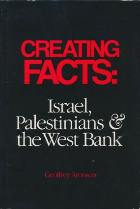 Creating Facts: Israel, Palestinians & the West Bank. Geoffrey Aronson
