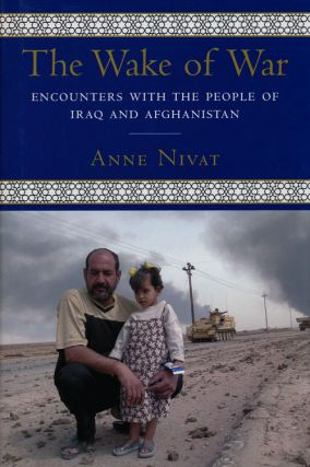 The Wake of War Encounters with the People of Iraq and Afghanistan. Anne Nivat