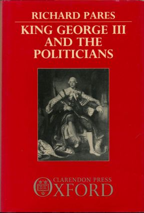 King George III and the Politicians The Ford Lectures Delivered in the University of Oxford...