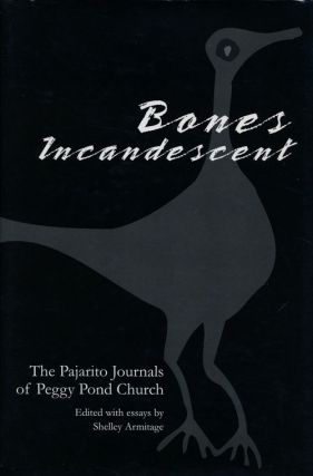 Bones Incandescent The Pajarito Journals of Peggy Pond Church. Peggy Pond Church, Shelley Armitage
