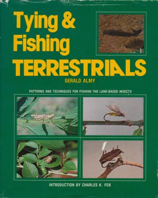 Tying & Fishing Terrestrials Patterns and Techniques for Fishing the Land-Based Insects. Gerald Almy
