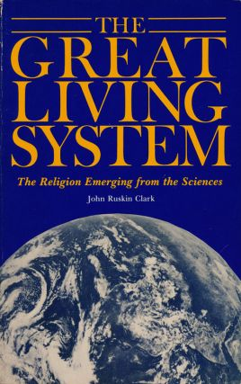 The Great Living System The Religion Emerging from the Sciences. John Ruskin Clark