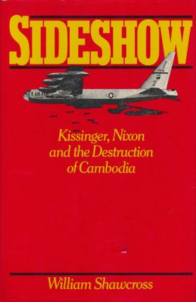 Sideshow Kissinger, Nixon and the Destruction of Cambodia. William Shawcross