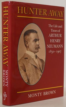 Hunter Away: the Life and Times of Arthur Henry Neumann 1850-1907. Monty Brown