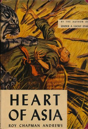 Heart of Asia: True Tales of the Far East. Roy Chapman Andrews