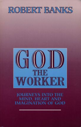 God the Worker Journeys Into the Mind, Heart and Imagination of God. Robert J. Banks