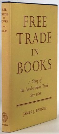 Free Trade in Books A Study of the London Book Trade Since 1800. James J. Barnes