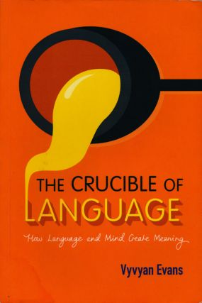 The Crucible of Language How Language and Mind Create Meaning. Vyvyan Evans