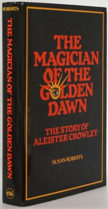 The Magician of the Golden Dawn The Story of Aleister Crowley. Susan Roberts