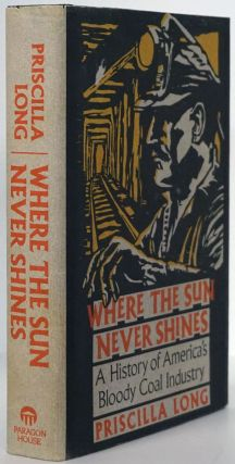 Where the Sun Never Shines A History of America's Bloody Coal Industry. Priscilla Long