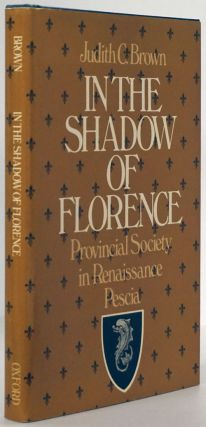 In the Shadow of Florence Provincial Society in Renaissance Pescia. Judith C. Brown