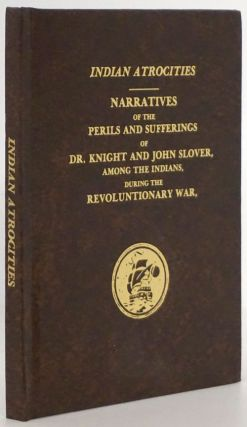 Indian Atrocities: Narratives of the Perils and Sufferings of Dr. Knight and John Slover, Among...