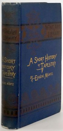A Short History of Tapestry From the Earliest Times to the End of the 18th Century. Eugene Muntz