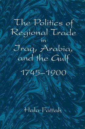 The Politics of Regional Trade in Iraq, Arabia, and the Gulf 1745-1900. Hala Fattah