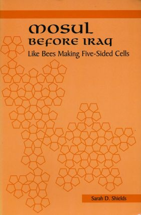 Mosul before Iraq Like Bees Making Five-Sided Cells. Sarah D. Shields