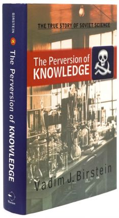 The Perversion of Knowledge The True Story of Soviet Science. Vadim J. Birstein